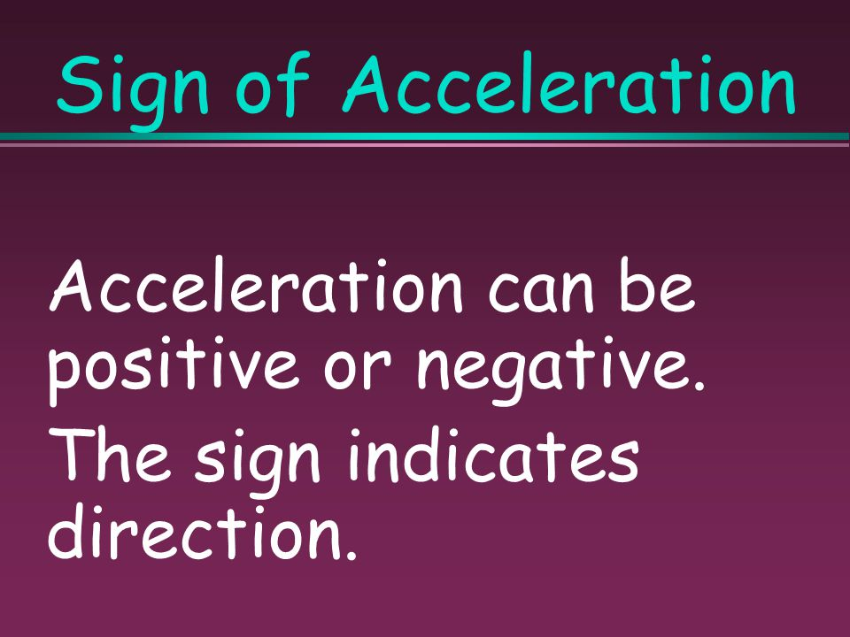 Sign of Acceleration Acceleration can be positive or negative.