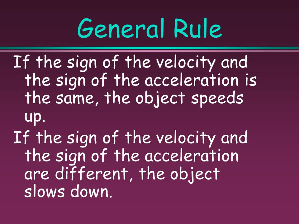 General Rule If the sign of the velocity and the sign of the acceleration is the same, the object speeds up.