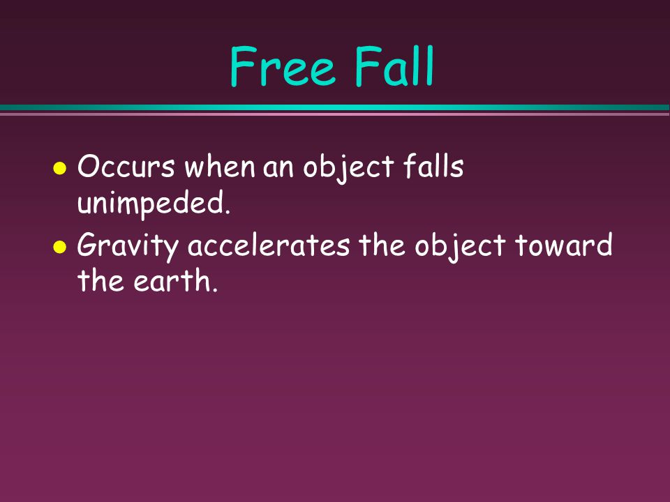 Free Fall Occurs when an object falls unimpeded.