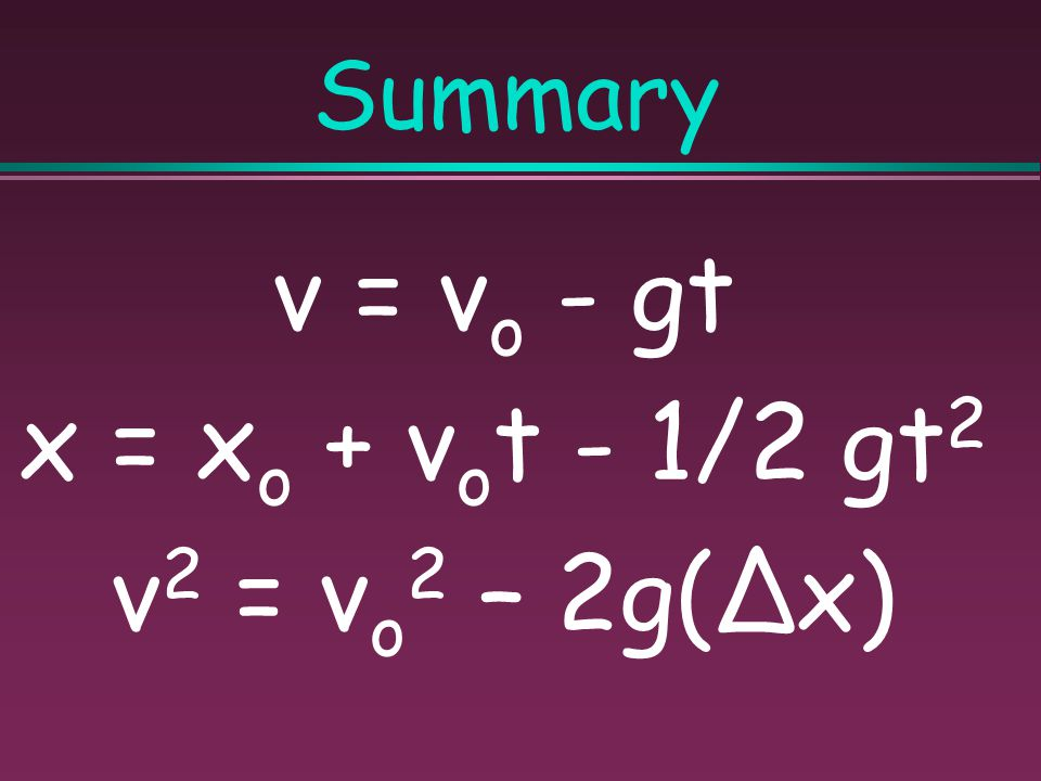Summary v = vo - gt x = xo + vot - 1/2 gt2 v2 = vo2 – 2g(∆x)