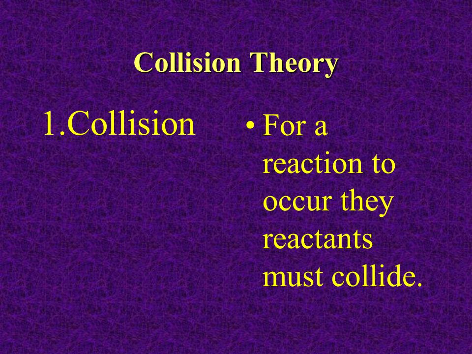 Collision For a reaction to occur they reactants must collide.