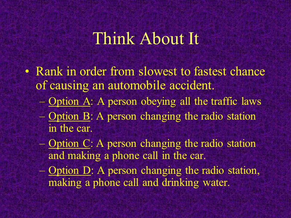 Think About It Rank in order from slowest to fastest chance of causing an automobile accident. Option A: A person obeying all the traffic laws.
