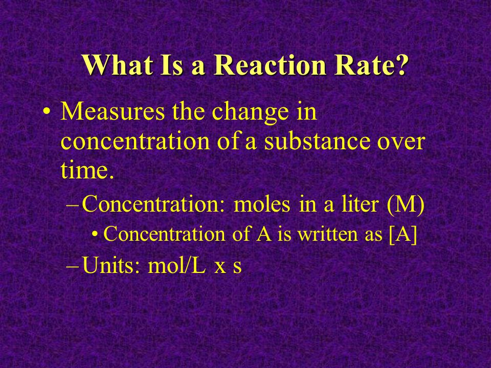 What Is a Reaction Rate Measures the change in concentration of a substance over time. Concentration: moles in a liter (M)