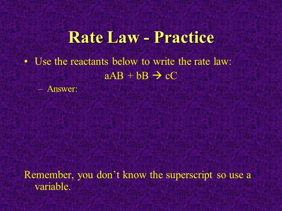 Rate Law - Practice Use the reactants below to write the rate law: