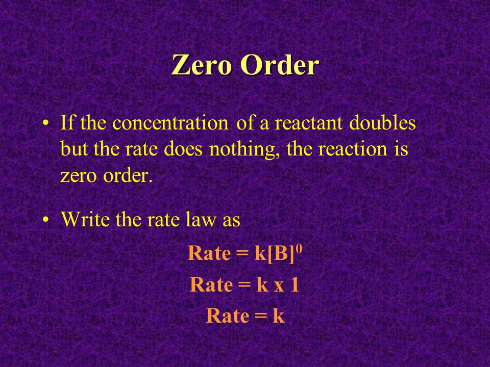 Zero Order If the concentration of a reactant doubles but the rate does nothing, the reaction is zero order.