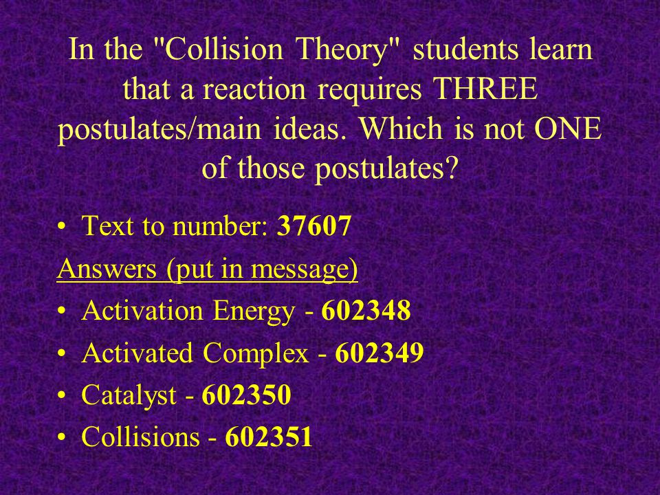 In the Collision Theory students learn that a reaction requires THREE postulates/main ideas. Which is not ONE of those postulates
