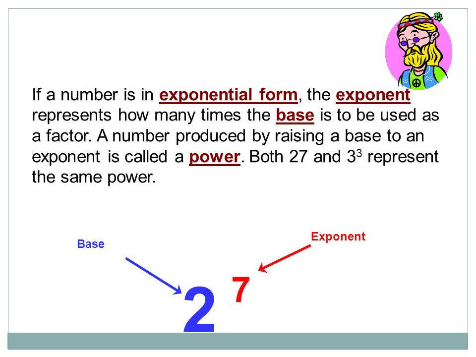 If a number is in exponential form, the exponent represents how many times the base is to be used as a factor. A number produced by raising a base to an exponent is called a power. Both 27 and 33 represent the same power.
