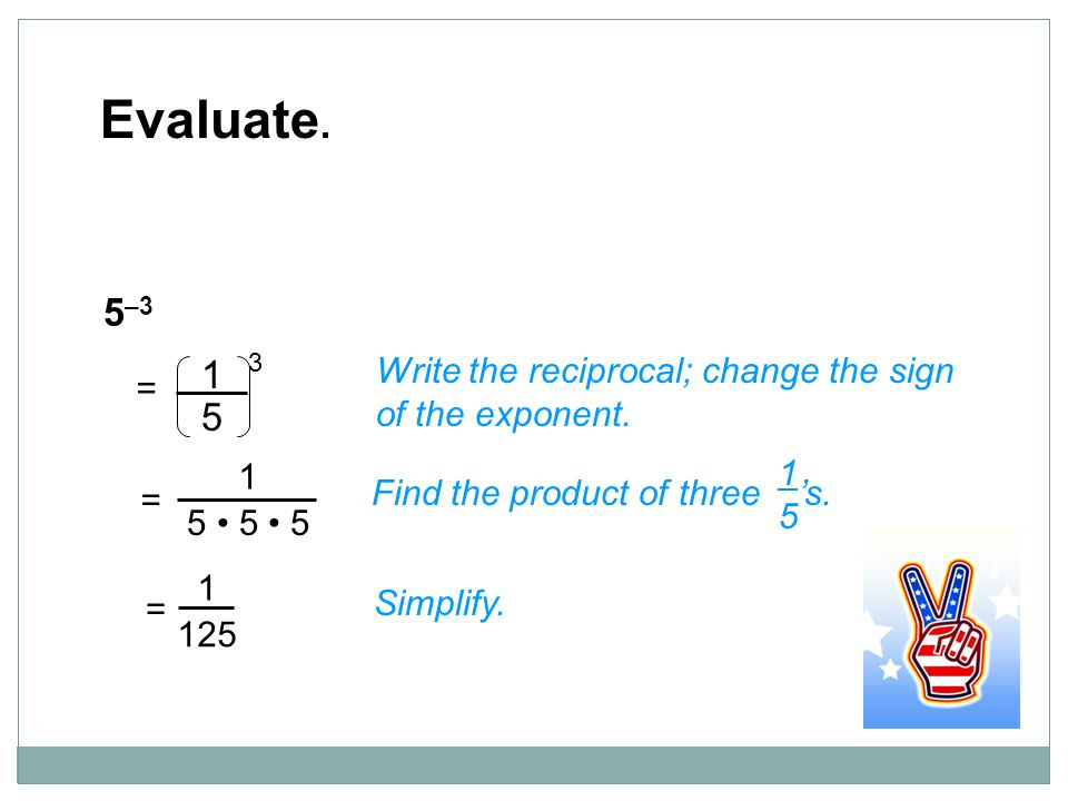 Evaluate. 5–3. 5. 1. 3. = Write the reciprocal; change the sign of the exponent. 1. 5 • 5 • 5.