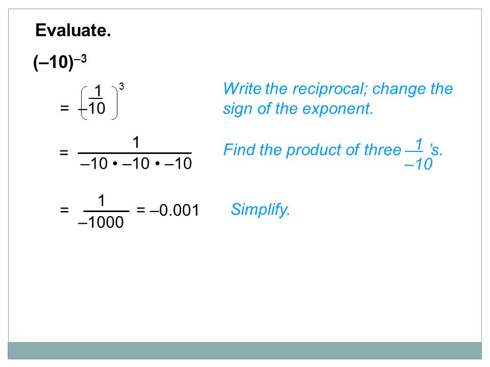 Evaluate. (–10)–3. 1. = –10. 3. Write the reciprocal; change the sign of the exponent. 1. –10 • –10 • –10.
