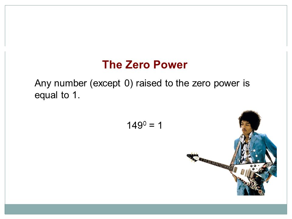 The Zero Power Any number (except 0) raised to the zero power is equal to 1. 1490 = 1