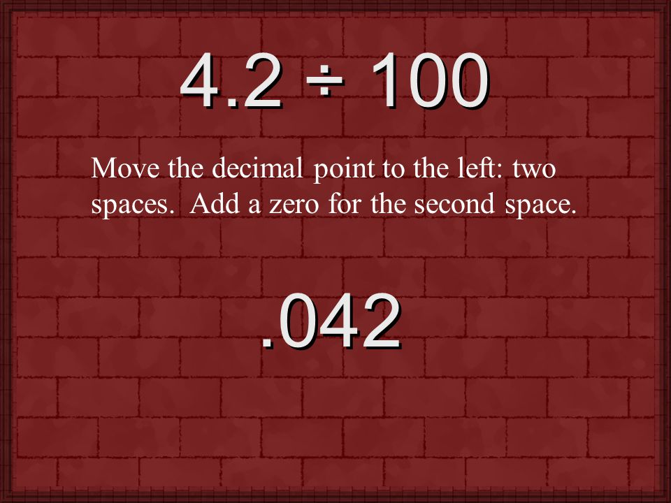 4.2 ÷ 100 Move the decimal point to the left: two spaces. Add a zero for the second space. .042