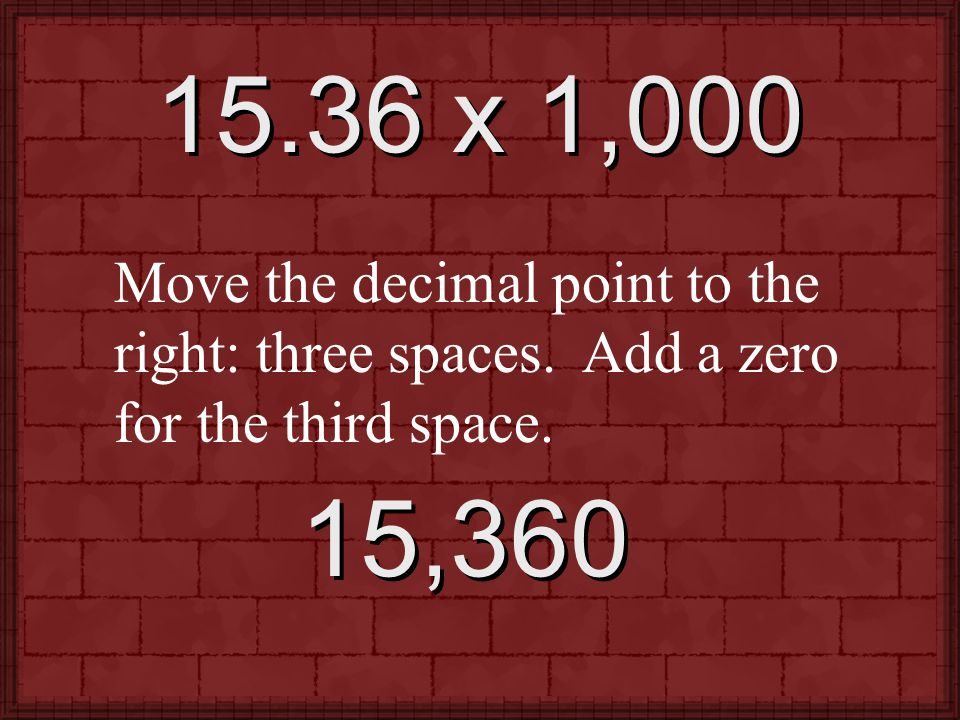 15.36 x 1,000 Move the decimal point to the right: three spaces.
