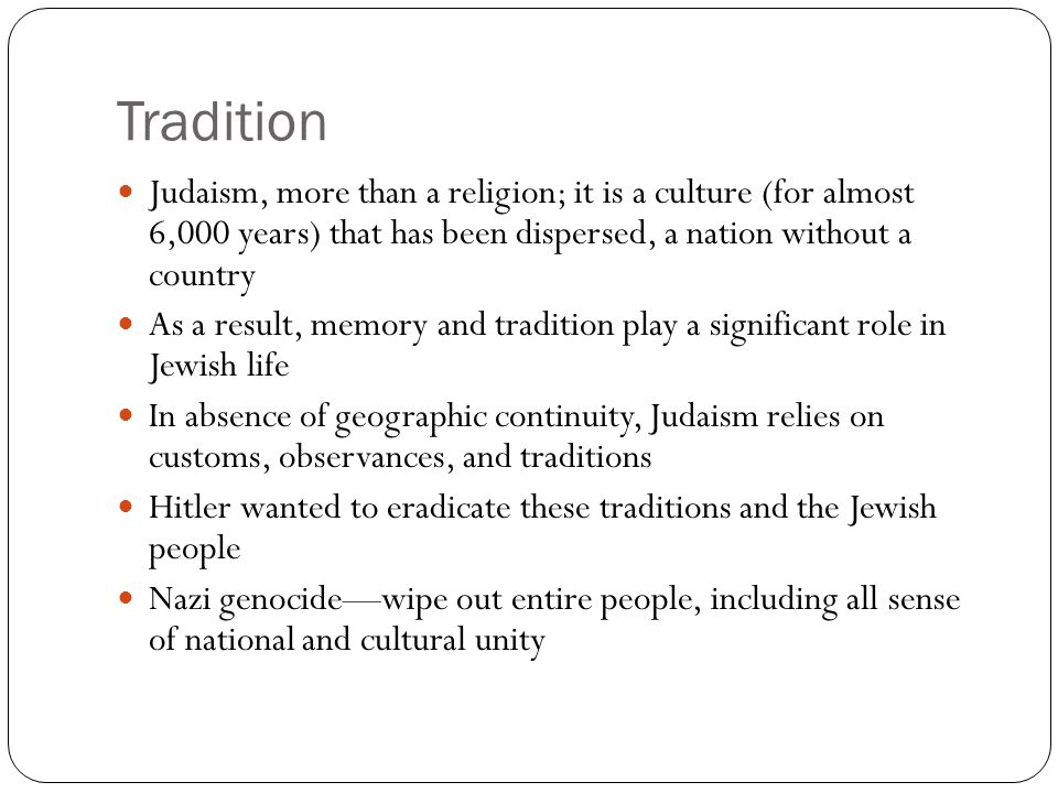 Tradition Judaism, more than a religion; it is a culture (for almost 6,000 years) that has been dispersed, a nation without a country.