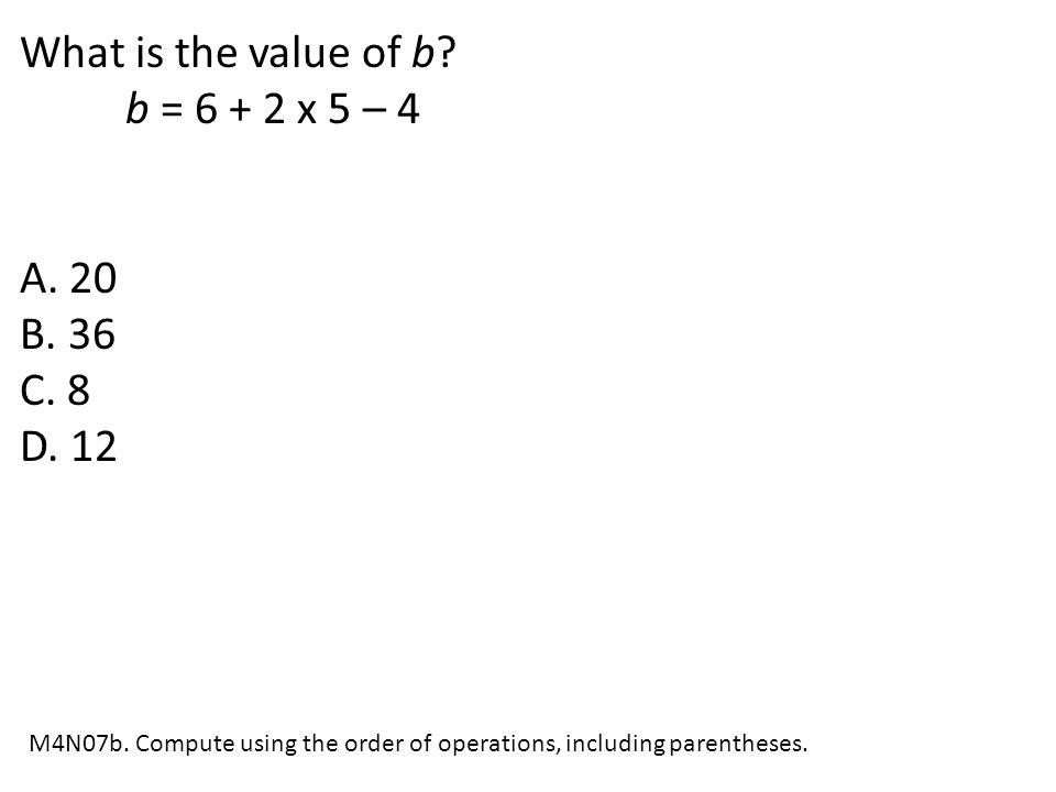 What is the value of b b = 6 + 2 x 5 – 4 A. 20 B. 36 C. 8 D. 12