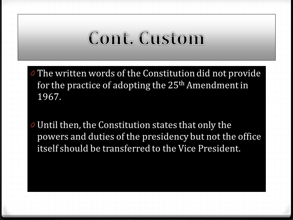 Cont. Custom The written words of the Constitution did not provide for the practice of adopting the 25th Amendment in 1967.
