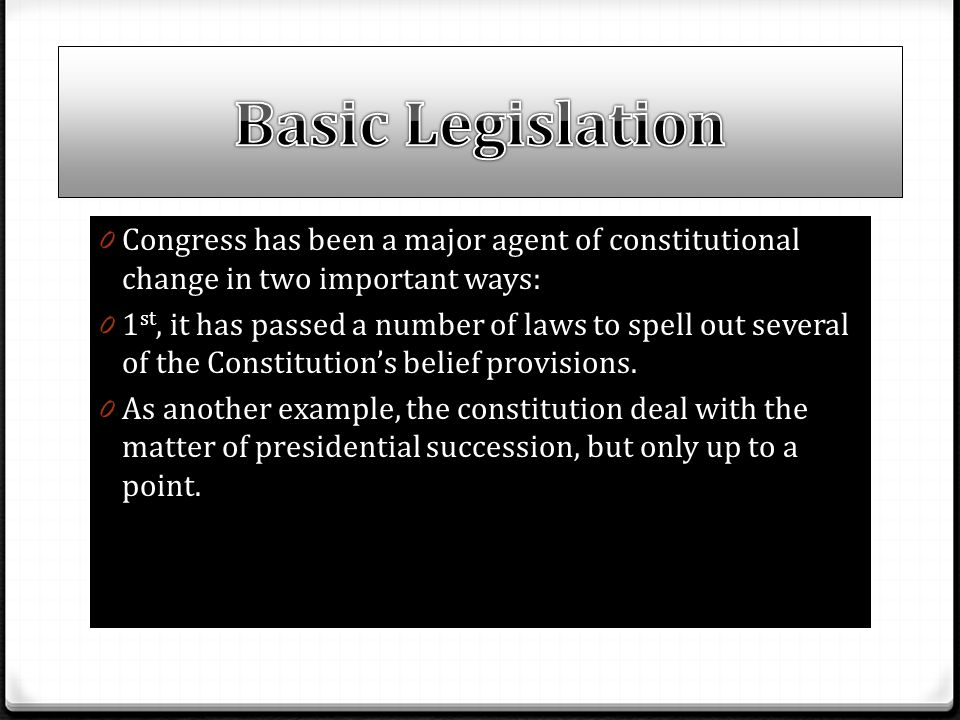 Basic Legislation Congress has been a major agent of constitutional change in two important ways:
