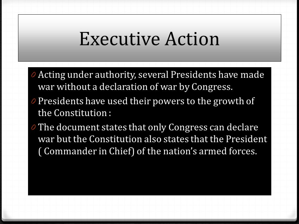 Executive Action Acting under authority, several Presidents have made war without a declaration of war by Congress.