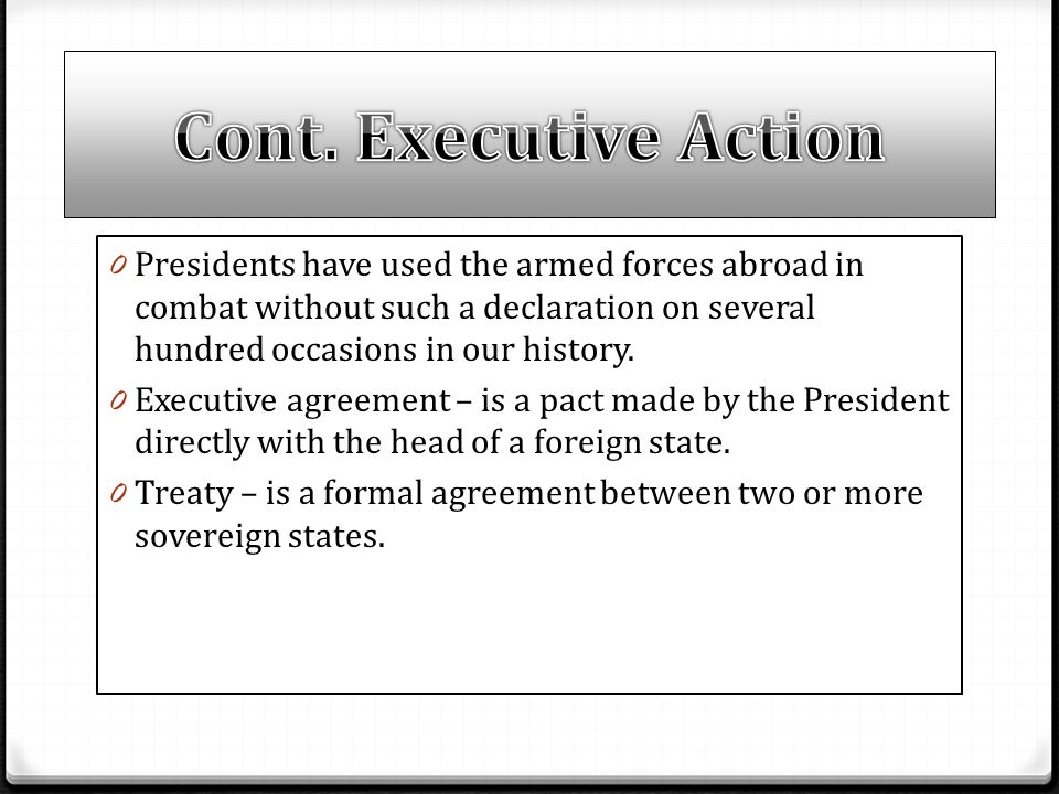 Cont. Executive Action Presidents have used the armed forces abroad in combat without such a declaration on several hundred occasions in our history.
