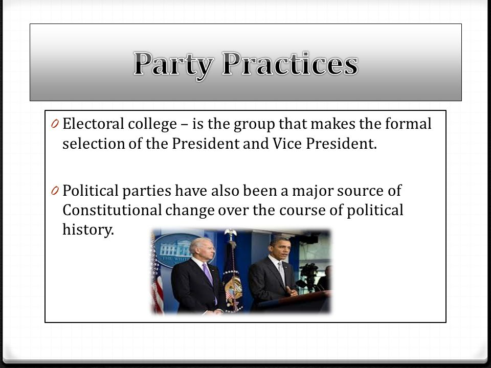 Party Practices Electoral college – is the group that makes the formal selection of the President and Vice President.