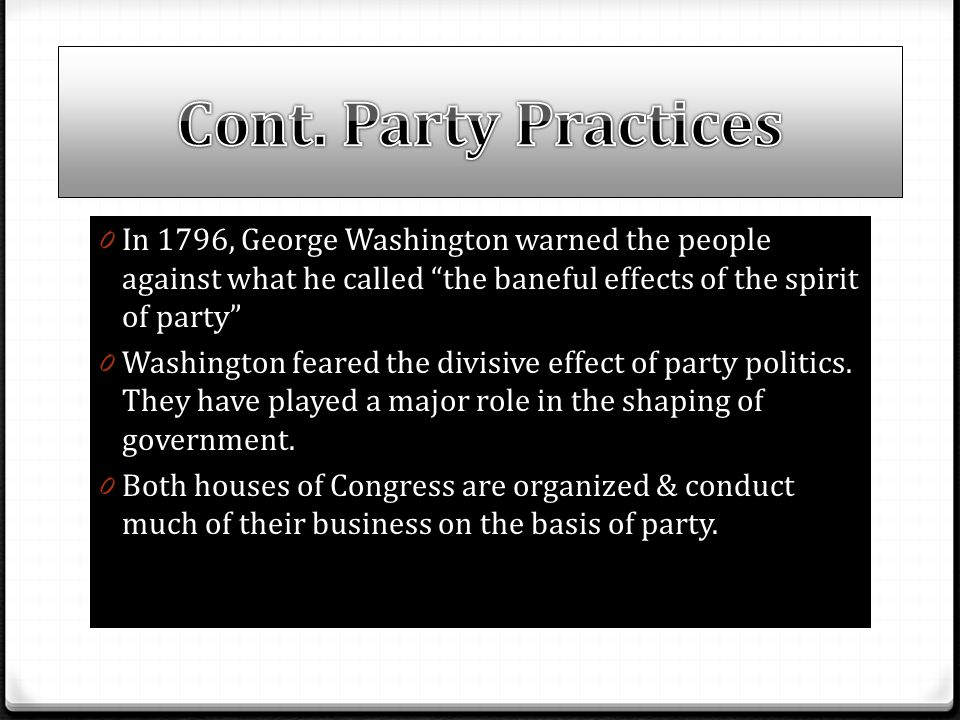 Cont. Party Practices In 1796, George Washington warned the people against what he called the baneful effects of the spirit of party