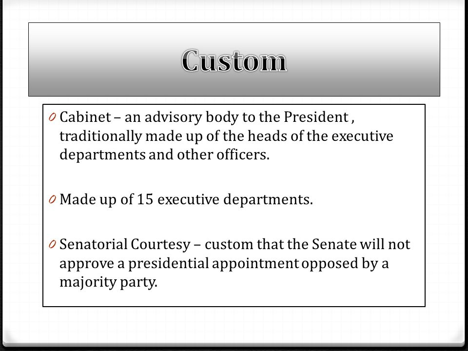 Custom Cabinet – an advisory body to the President , traditionally made up of the heads of the executive departments and other officers.