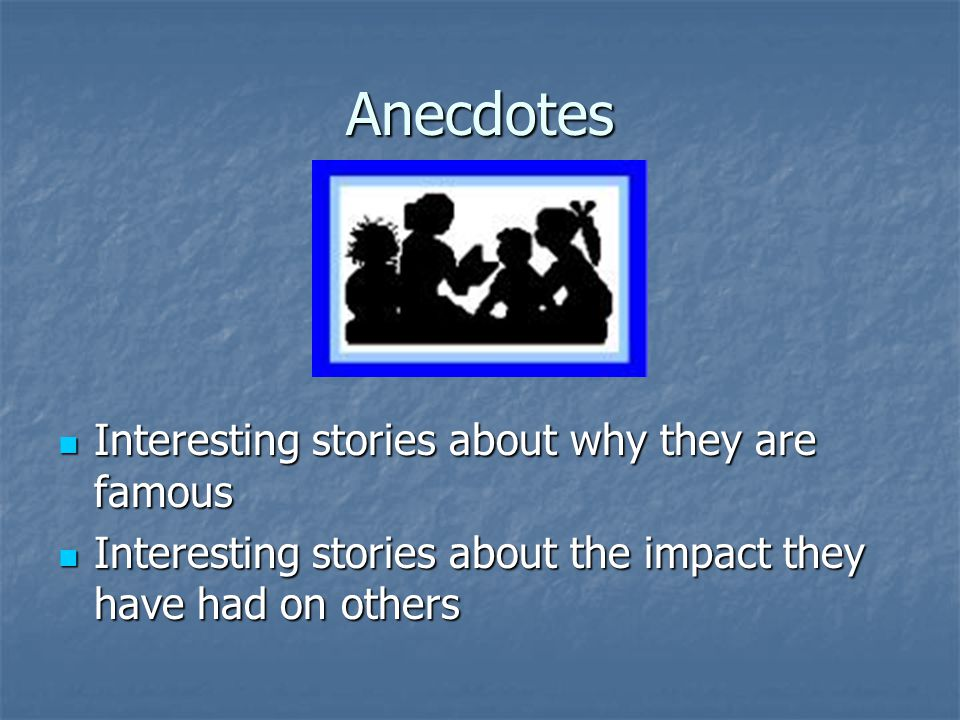 Anecdotes Interesting stories about why they are famous