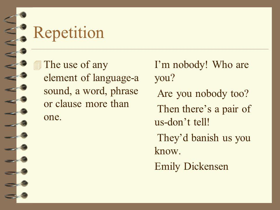 Repetition The use of any element of language-a sound, a word, phrase or clause more than one.
