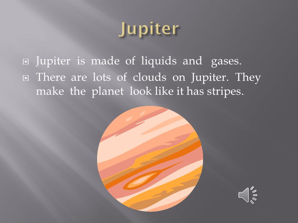 Jupiter Jupiter is made of liquids and gases.