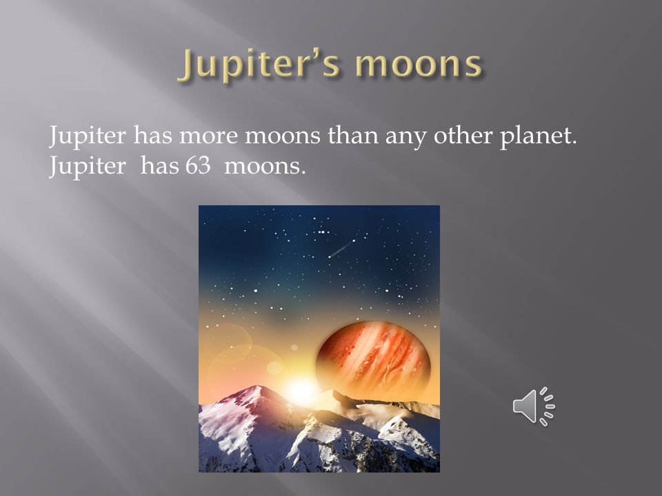 Jupiter's moons Jupiter has more moons than any other planet. Jupiter has 63 moons.