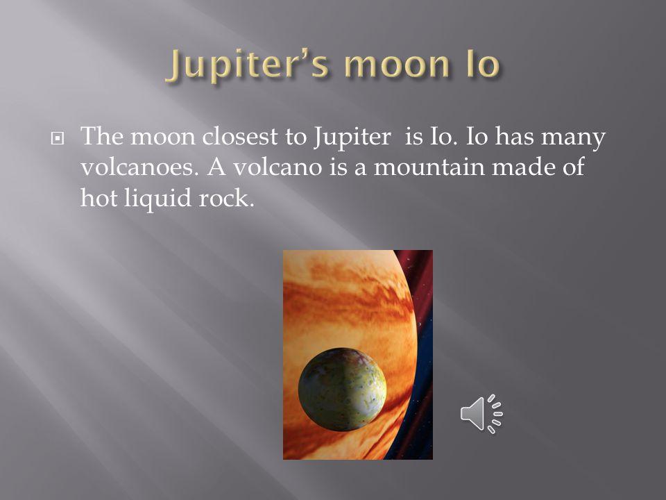 Jupiter's moon Io The moon closest to Jupiter is Io.