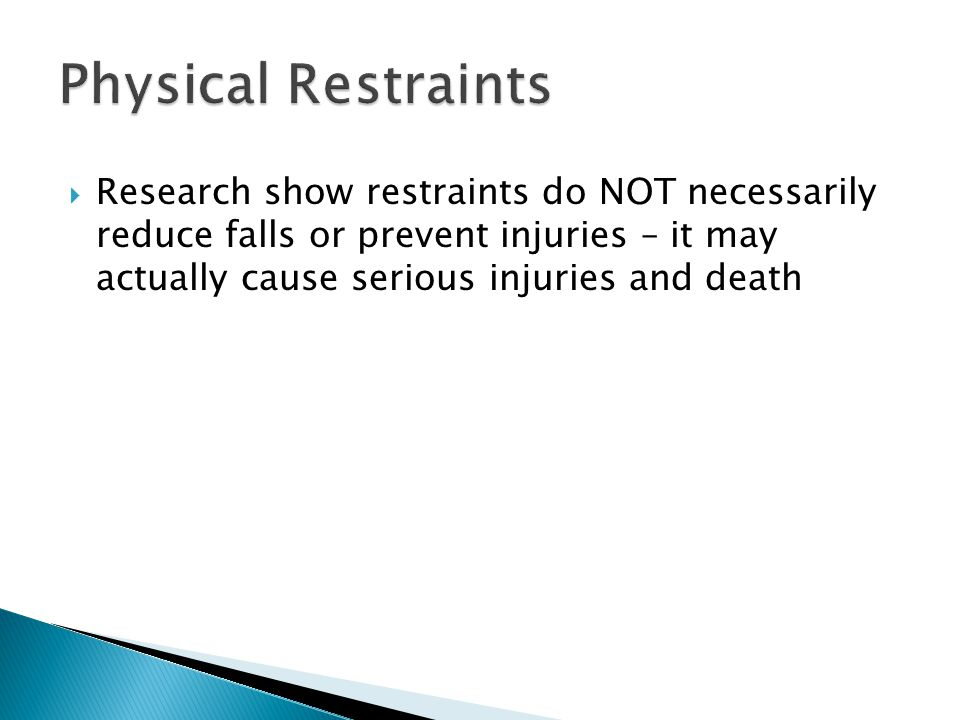 Physical Restraints Research show restraints do NOT necessarily reduce falls or prevent injuries – it may actually cause serious injuries and death.