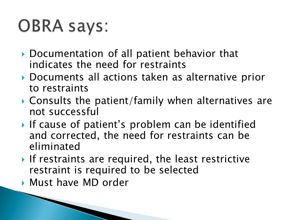 OBRA says: Documentation of all patient behavior that indicates the need for restraints.