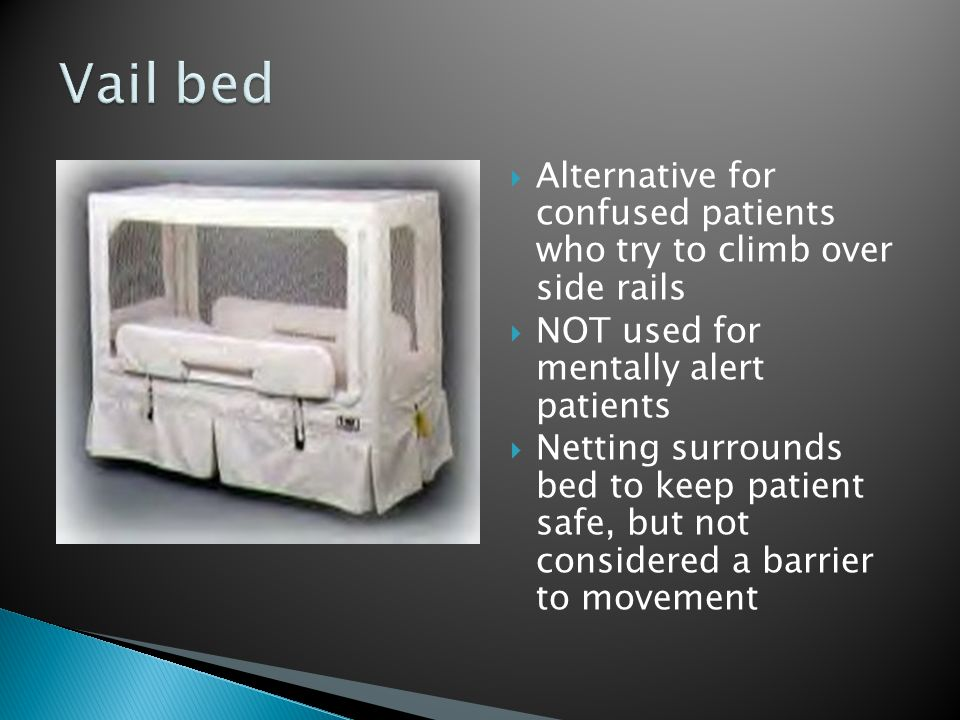 Vail bed Alternative for confused patients who try to climb over side rails. NOT used for mentally alert patients.