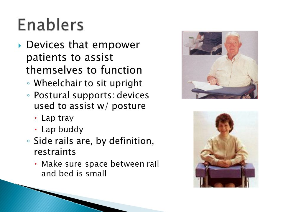 Enablers Devices that empower patients to assist themselves to function. Wheelchair to sit upright.