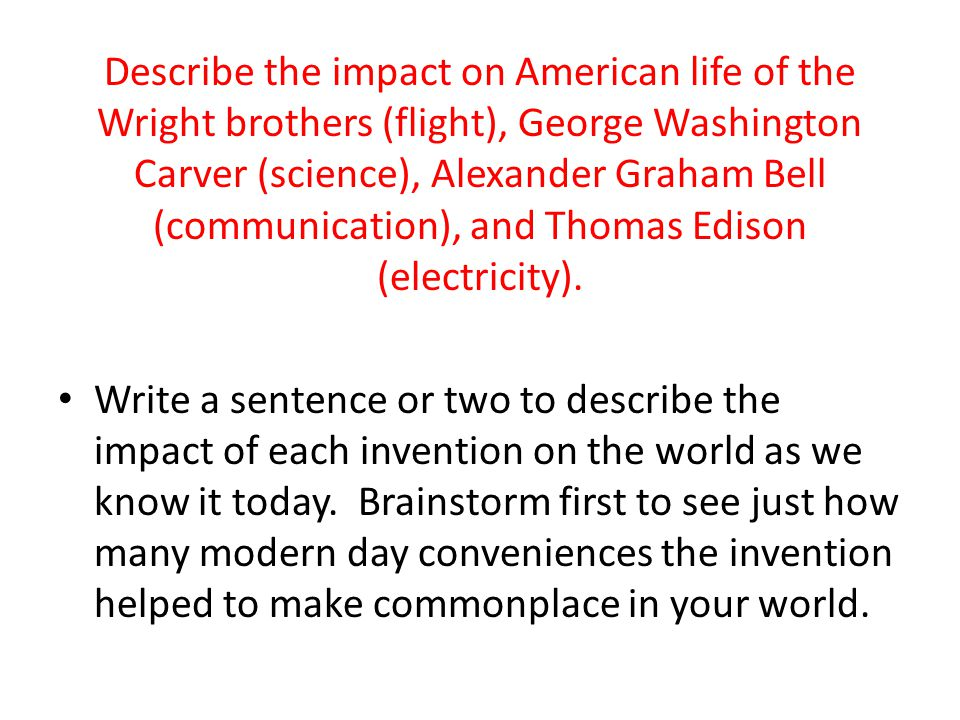 Describe the impact on American life of the Wright brothers (flight), George Washington Carver (science), Alexander Graham Bell (communication), and Thomas Edison (electricity).
