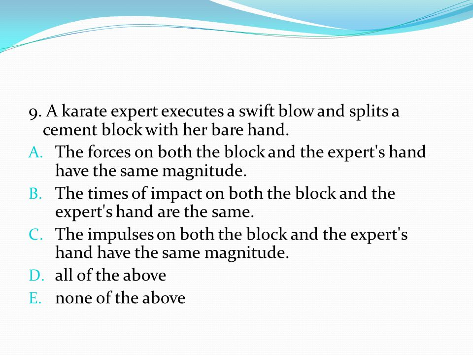 9. A karate expert executes a swift blow and splits a cement block with her bare hand.