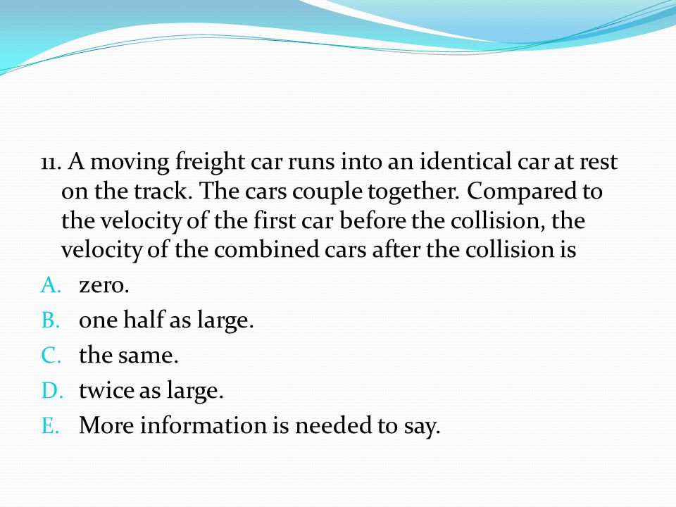 11. A moving freight car runs into an identical car at rest on the track. The cars couple together. Compared to the velocity of the first car before the collision, the velocity of the combined cars after the collision is