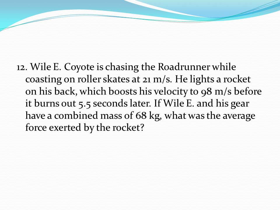12. Wile E. Coyote is chasing the Roadrunner while coasting on roller skates at 21 m/s.