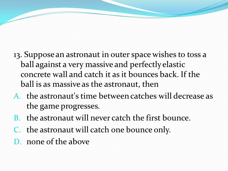 13. Suppose an astronaut in outer space wishes to toss a ball against a very massive and perfectly elastic concrete wall and catch it as it bounces back. If the ball is as massive as the astronaut, then