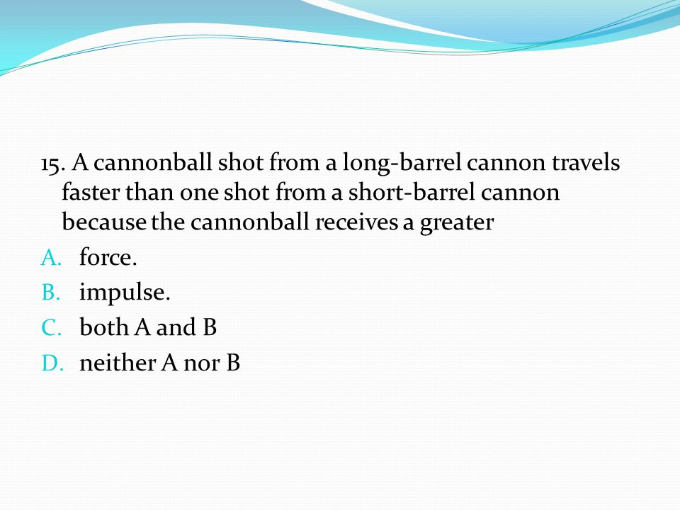 15. A cannonball shot from a long-barrel cannon travels faster than one shot from a short-barrel cannon because the cannonball receives a greater