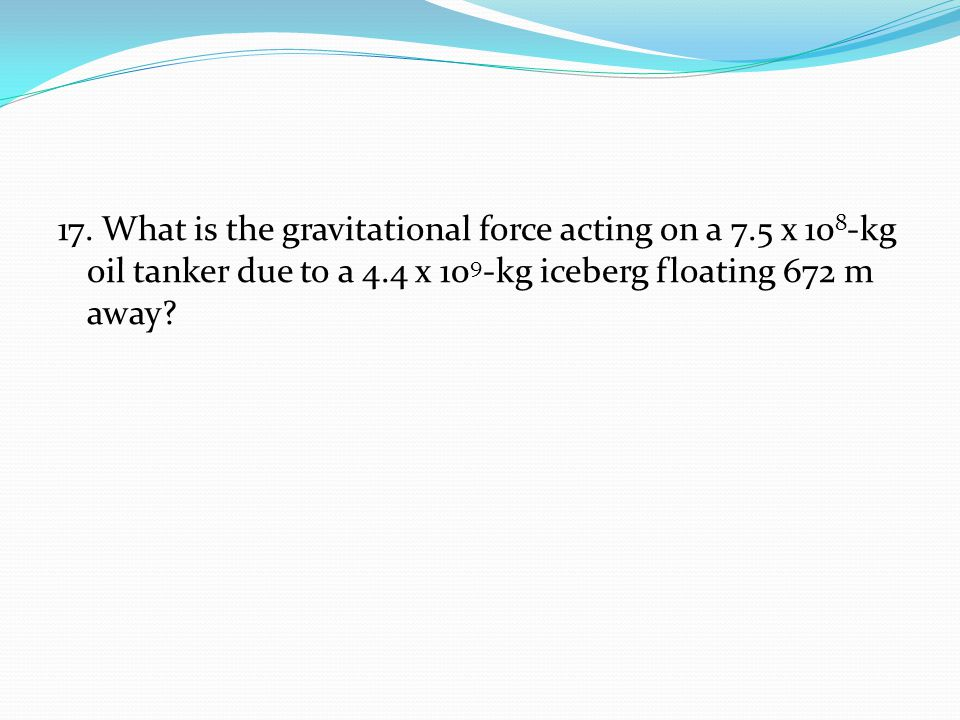 17. What is the gravitational force acting on a 7