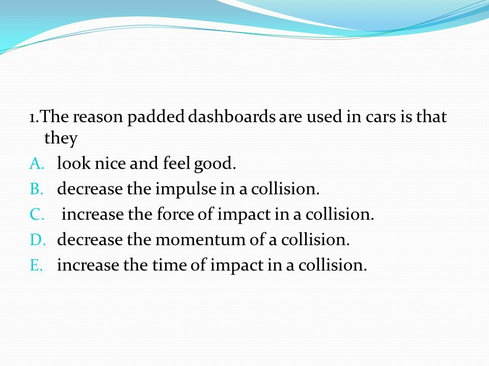 1.The reason padded dashboards are used in cars is that they