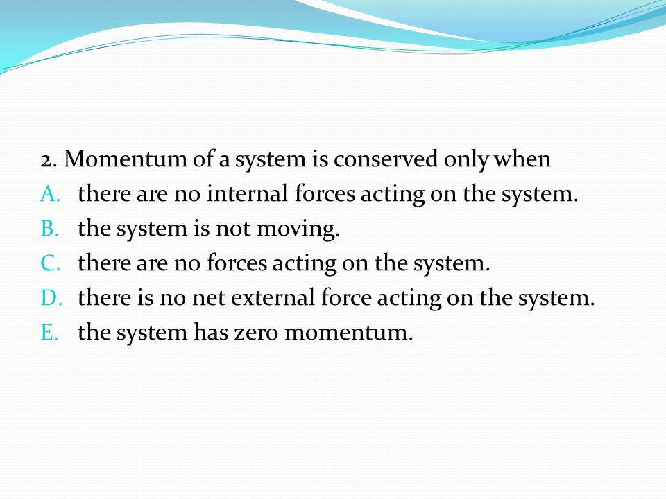 2. Momentum of a system is conserved only when