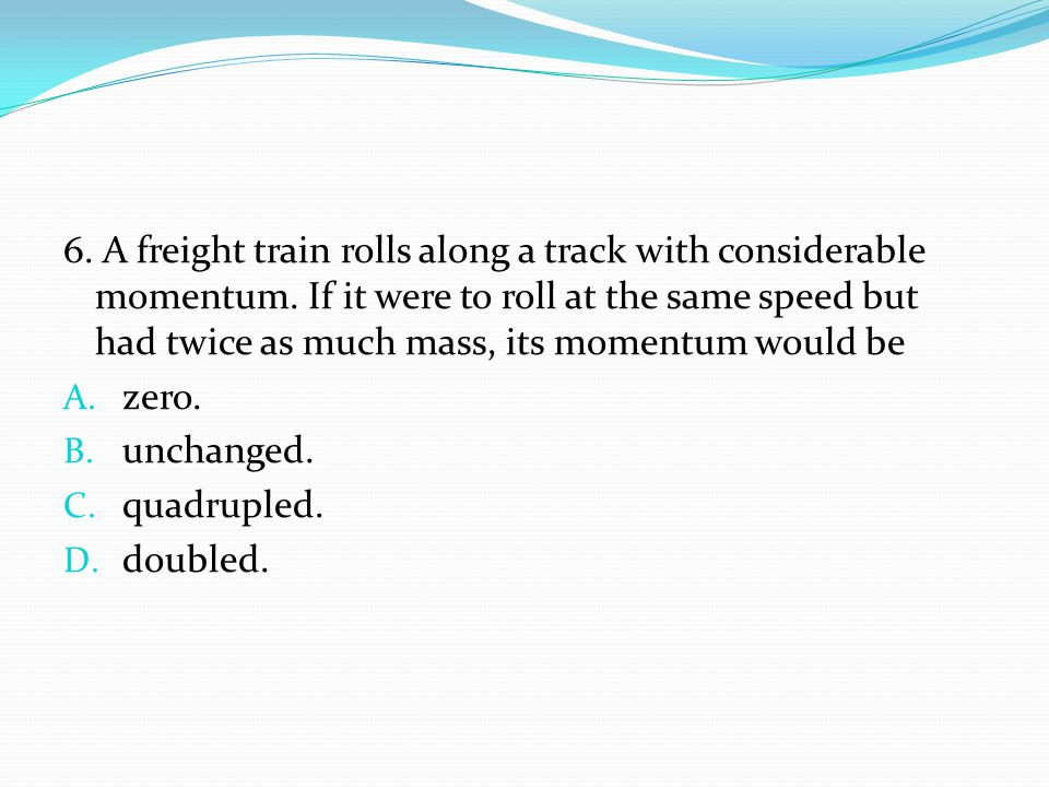 6. A freight train rolls along a track with considerable momentum