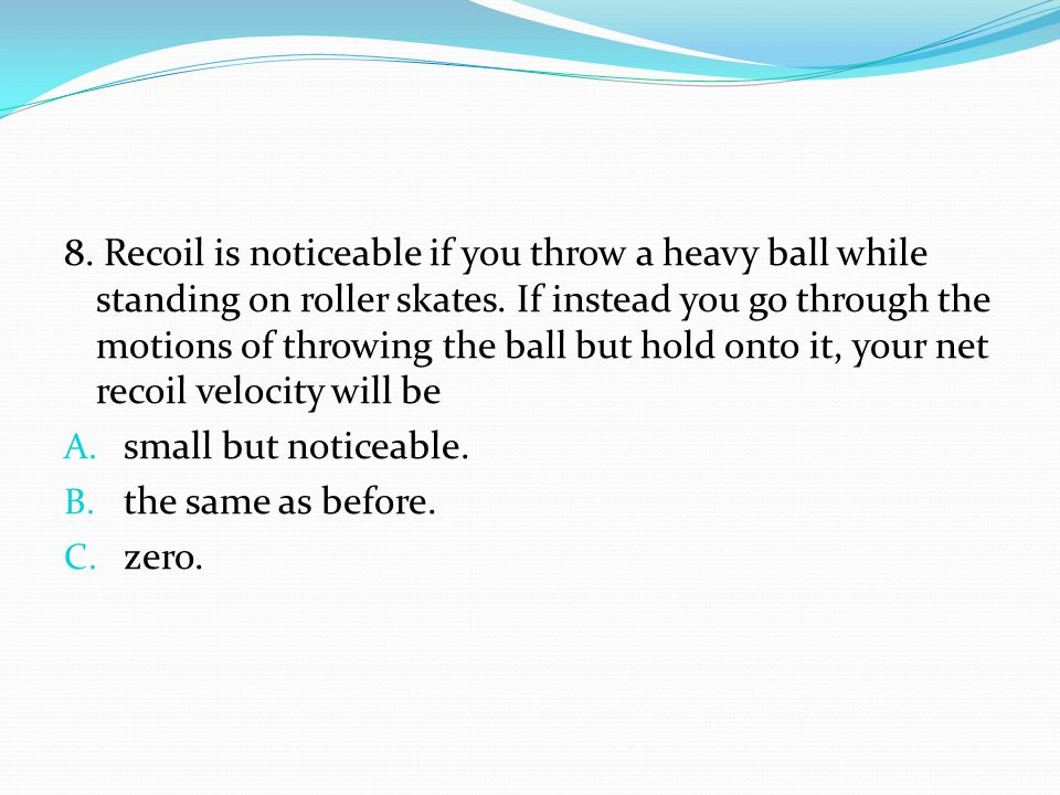 8. Recoil is noticeable if you throw a heavy ball while standing on roller skates. If instead you go through the motions of throwing the ball but hold onto it, your net recoil velocity will be