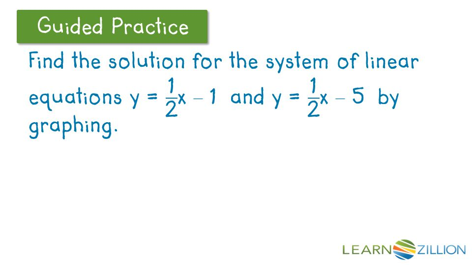 Find the solution for the system of linear equations y = 1 2 x – 1 and y = 1 2 x – 5 by graphing.