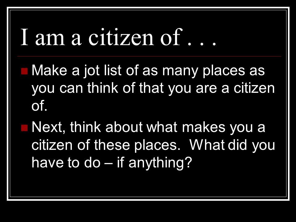 I am a citizen of . . . Make a jot list of as many places as you can think of that you are a citizen of.