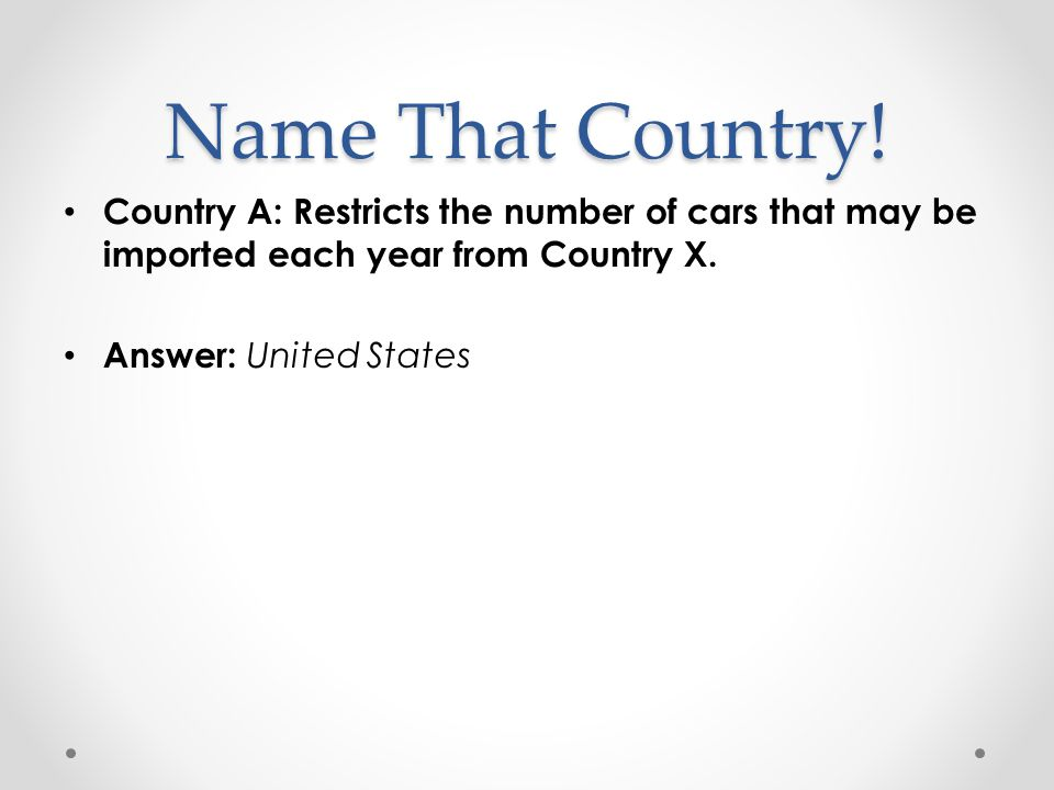Name That Country! Country A: Restricts the number of cars that may be imported each year from Country X.