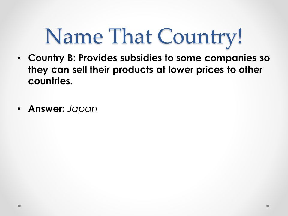 Name That Country! Country B: Provides subsidies to some companies so they can sell their products at lower prices to other countries.