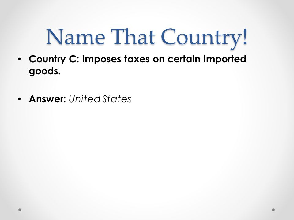 Name That Country! Country C: Imposes taxes on certain imported goods.